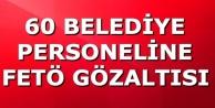 60 BELEDİYE PERSONELİNE FETÖ GÖZALTISI